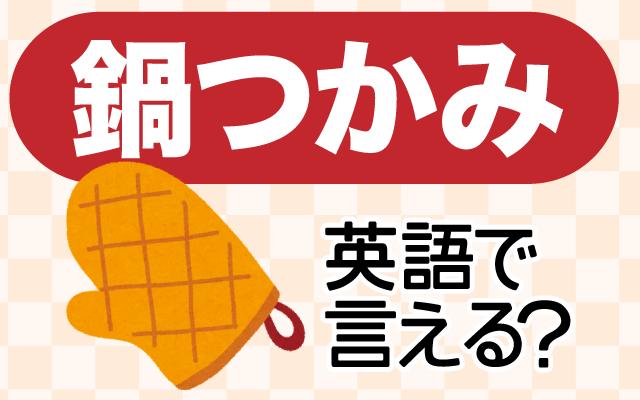 鍋やオーブン料理に使う【鍋つかみ】は英語で何て言う?