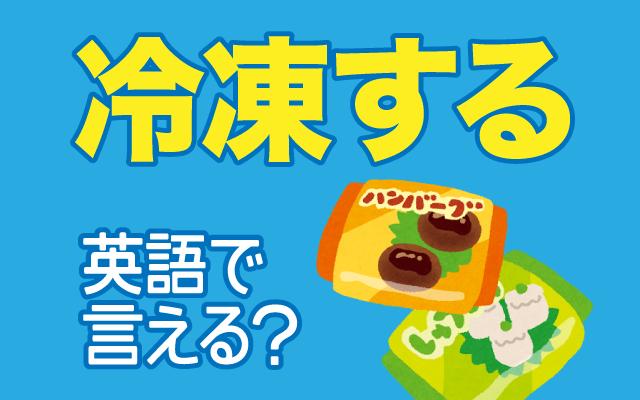 食べ物を【冷凍する】は英語で何て言う?