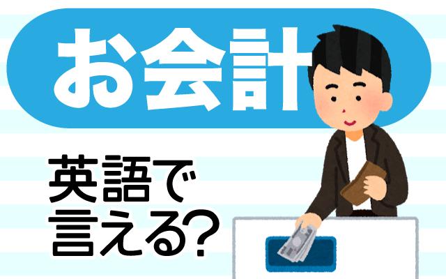 お店でお支払いをする【お会計】は英語で何て言う?