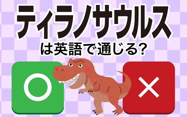 【ティラノサウルス】は英語で通じる?通じない和製英語?