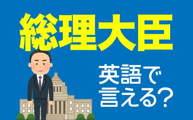 日本の首相【総理大臣】は英語で何て言う?