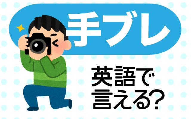 カメラの【手ブレ】は英語で何て言う?