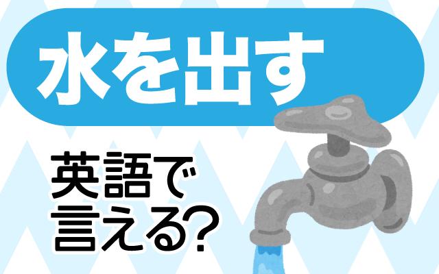 蛇口をひねって【水を出す】は英語で何て言う?