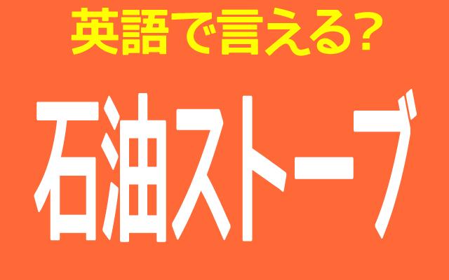 灯油を使うヒーター【石油ストーブ】は英語で何て言う?