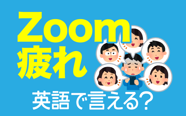 ビデオ通話に疲れる【Zoom疲れ】は英語で何て言う?