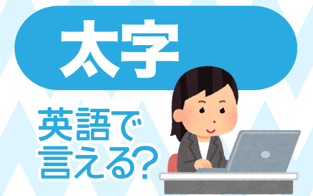 文字の【太字】は英語で何て言う?