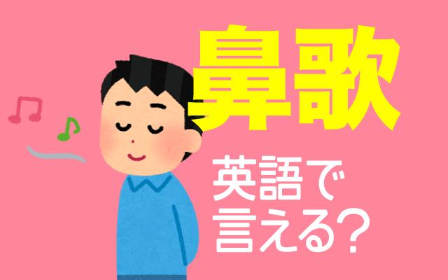 口を開けずに歌う【鼻歌】は英語で何て言う?
