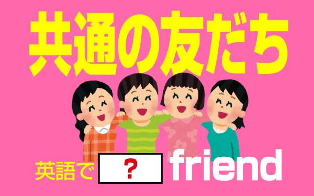 お互いに知っている【共通の友達】は英語で何て言う?
