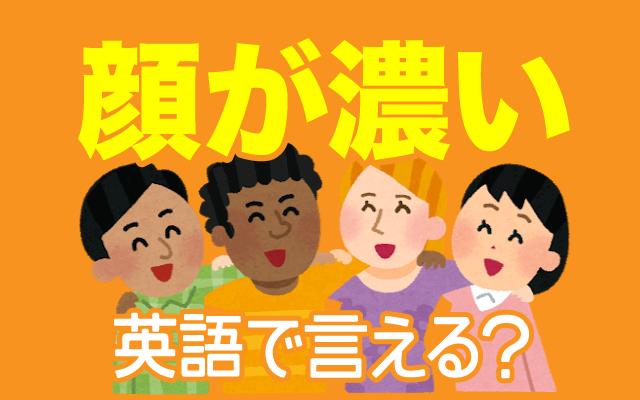顔の特徴【顔が濃い】は英語で何て言う?