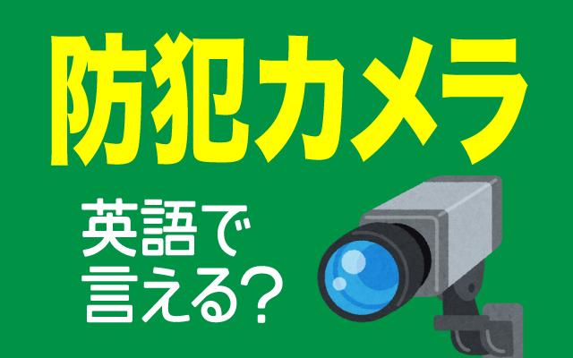 映像で監視する【防犯カメラ】は英語で何て言う?