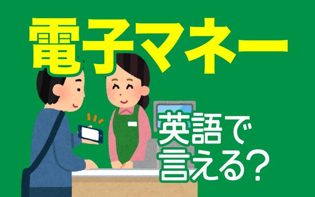 使う人が増えた【電子マネー】は英語で何て言う?