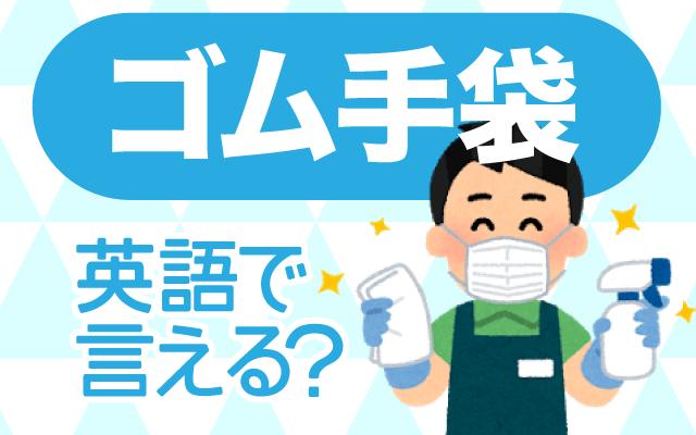 掃除などに使う【ゴム手袋】は英語で何て言う?