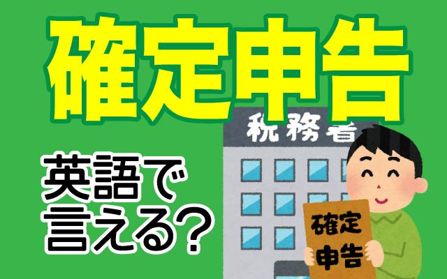 税務署に出す【確定申告】は英語で何て言う?