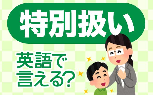 【特別扱い】は英語で何て言う?