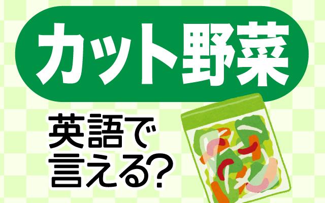 【カット野菜】は英語で何て言う?