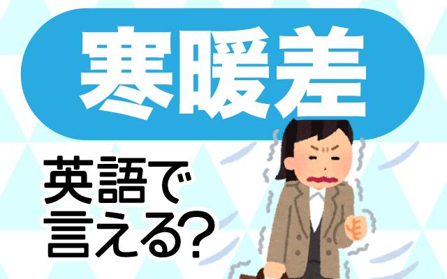 季節の変わり目の【寒暖差】は英語で何て言う?