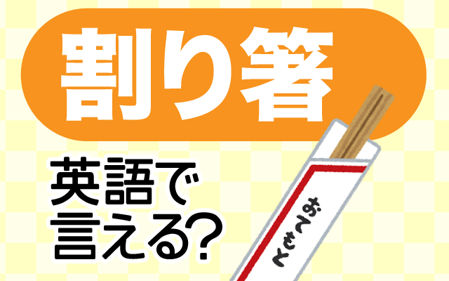 ピクニックなどで使う【割り箸】は英語で何て言う?