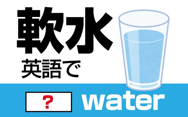 柔らかい水【軟水】は英語で何て言う?