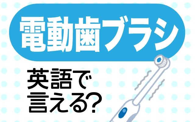 電気で動く【電動歯ブラシ】は英語で何て言う?