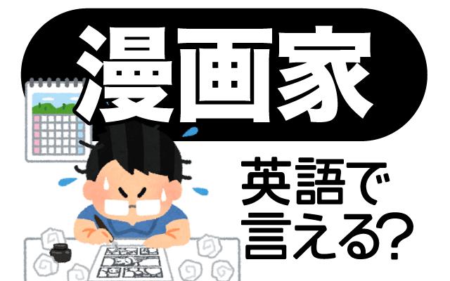 マンガを描く【漫画家】は英語で何て言う?