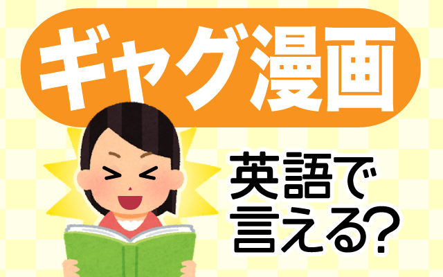 思わず笑う【ギャグ漫画】は英語で何て言う?