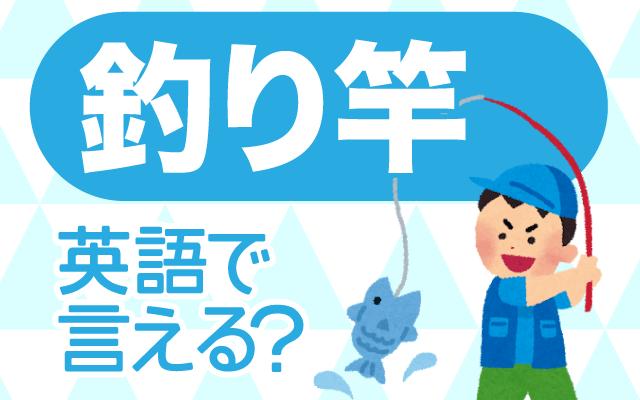 魚釣りに使う【釣り竿】は英語で何て言う?