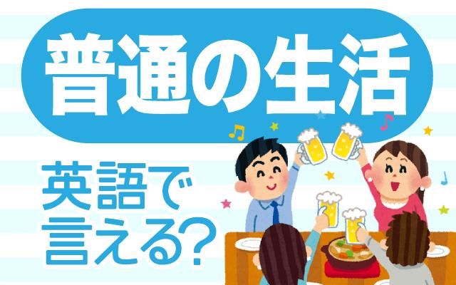 いつも通りの【普通の生活】は英語で何て言う?