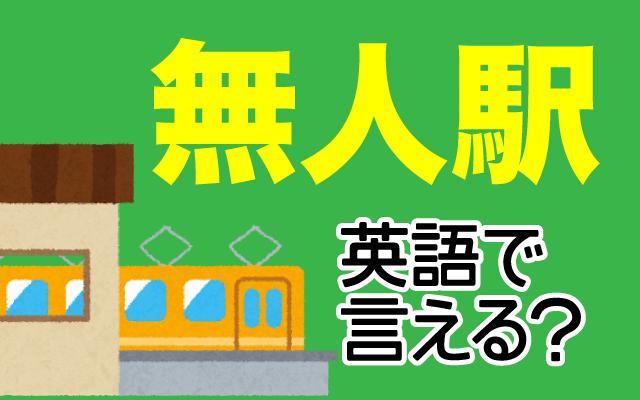 駅員さんがいない【無人駅】は英語で何て言う?