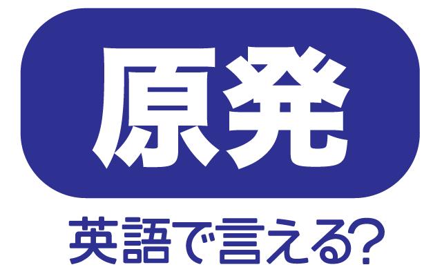 原子力発電所【原発】は英語で何て言う?