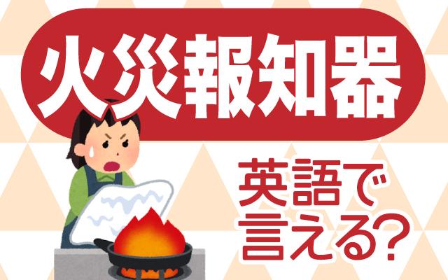 火事を検知する【火災報知器】は英語で何て言う?