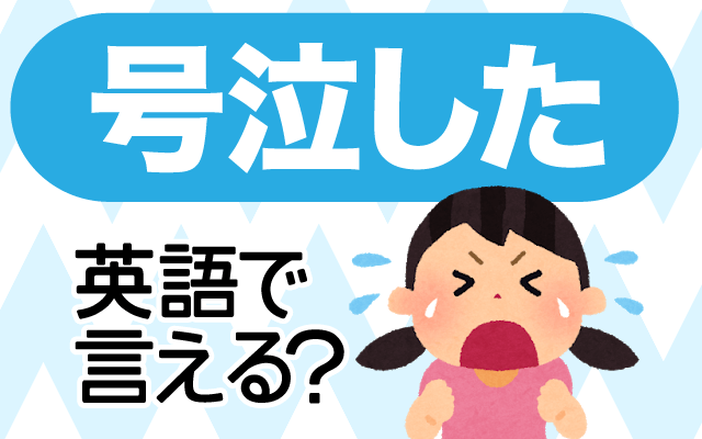 感動などで【号泣した】は英語で何て言う?