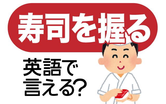寿司職人が【寿司を握る】は英語で何て言う?