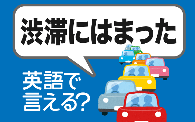 車で移動中【渋滞にはまった】は英語で何て言う?