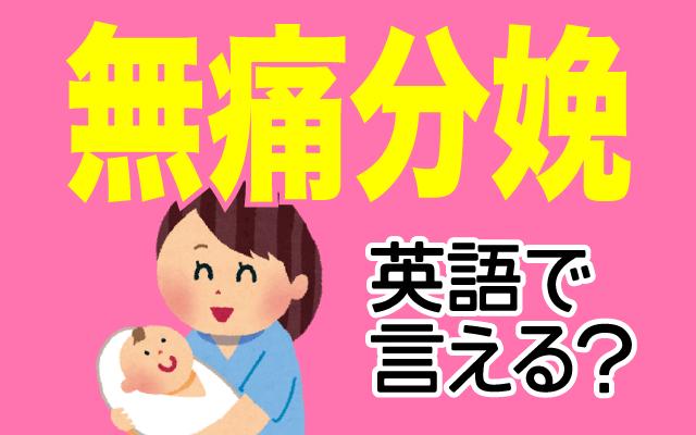 麻酔を使った出産【無痛分娩】は英語で何て言う?
