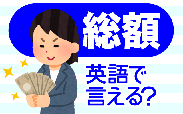 かかるお金をまとめた【総額】は英語で何て言う?
