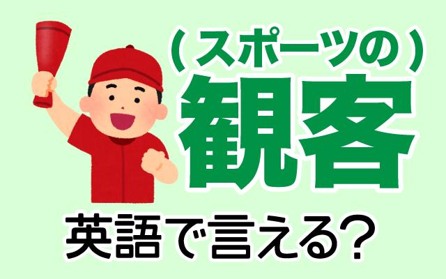 スポーツ競技の【観客】は英語で何て言う?