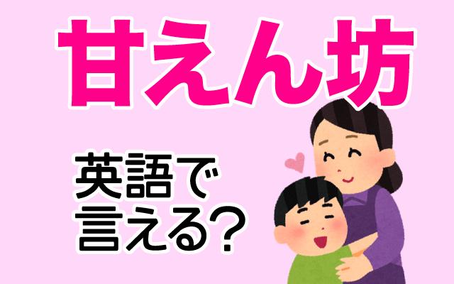 親などに甘える【甘えん坊】は英語で何て言う?