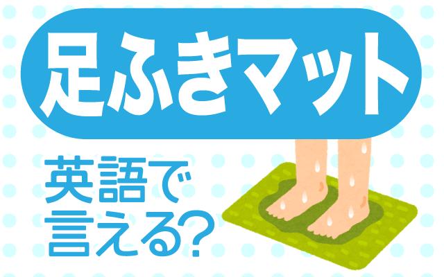 バスマットとも言う【足拭きマット】は英語で何て言う?