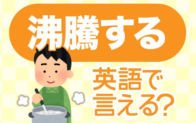 水を沸かして【沸騰する】は英語で何て言う?