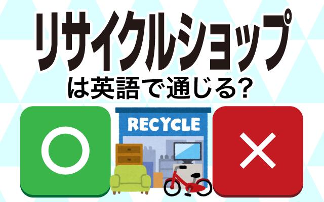 【リサイクルショップ】は英語で通じる?通じない和製英語?