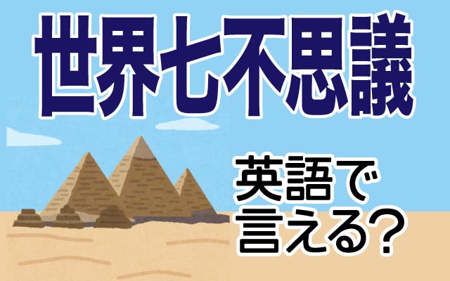 ギザのピラミッドなどの【世界七不思議】は英語で何て言う?