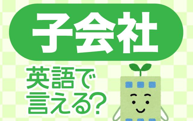大きな会社の傘下にある【子会社】は英語で何て言う?