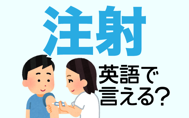 病気の治療などで打つ【注射】は英語で何て言う?