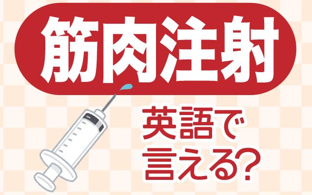 ワクチン接種で話題の【筋肉注射】は英語で何て言う?
