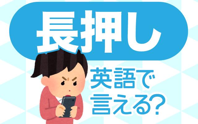 スマホやタブレットの【長押し】は英語で何て言う?