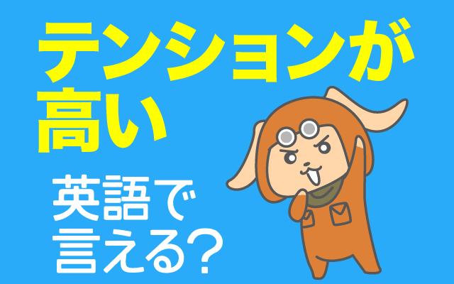 興奮状態の【テンションが高い】は英語で何て言う?