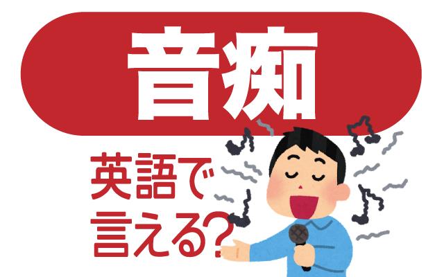 音を外して歌ってしまう【音痴】は英語で何て言う?