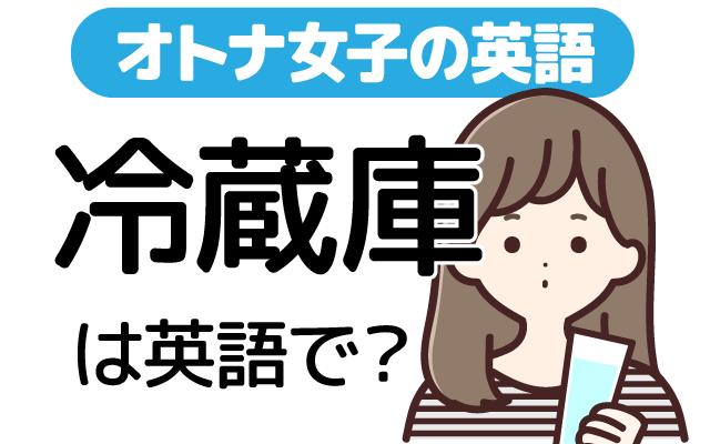 食べ物を冷やす【冷蔵庫】は英語で何て言う?