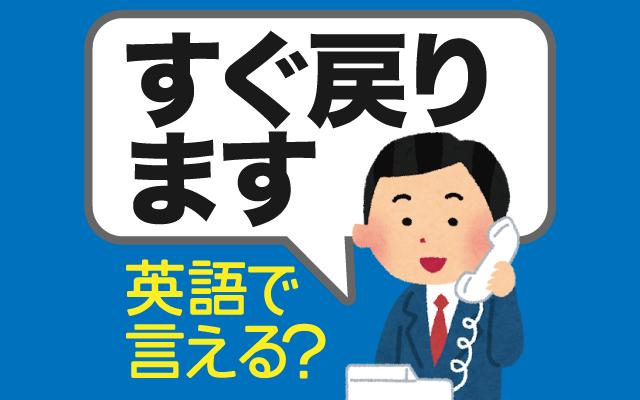 仕事などで【すぐ戻ります】は英語で何て言う?