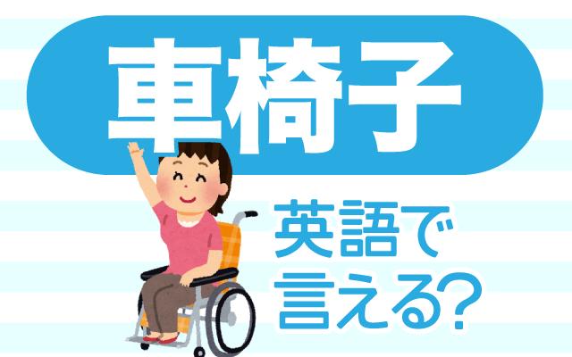 足に不自由がある方が使う【車椅子】は英語で何て言う?